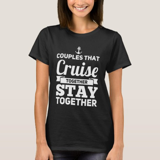 15168486 Couples that cruise together stay together T-Shirt | Zazzle.com