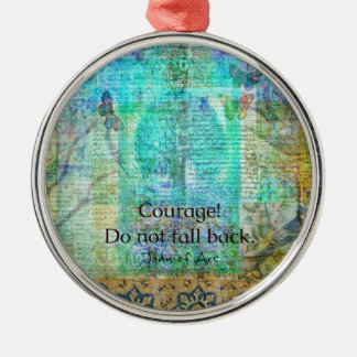 Courage Do not fall back JOAN OF ARC quote Metal Ornament