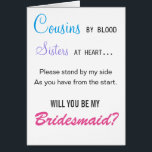 """Cousins by blood, Sisters at heart - bridesmaid Card<br><div class=""""desc"""">Ask your dear cousin to stand by you on your special day in style with this fun,  sentimental card</div>"""
