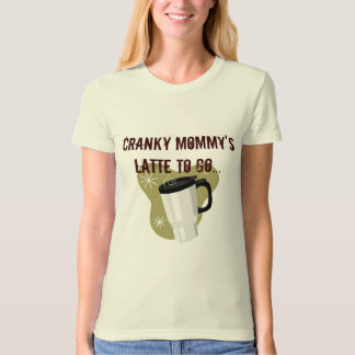 Cranky Mommy's Latte To Go T-shirt