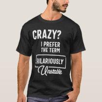 Crazy? I Prefer Hilariously Unstable Funny Sarcasm T-Shirt
