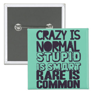 Crazy is normal, stupid is smart, rare is common pinback button