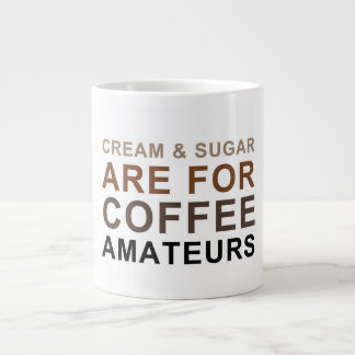 Cream & Sugar are for Coffee Amateurs - Joke Giant Coffee Mug