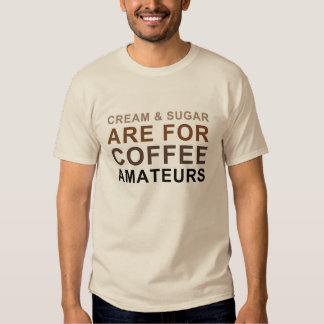 Cream & Sugar are for Coffee Amateurs - Joke - T-Shirt