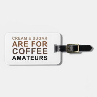 Cream & Sugar are for Coffee Amateurs - Joke Tag For Luggage