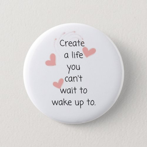 Create a life you cant wait to wake up to button