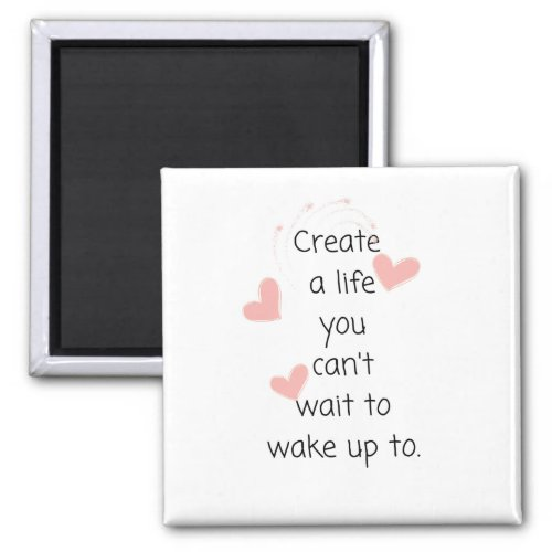 Create a life you cant wait to wake up to magnet