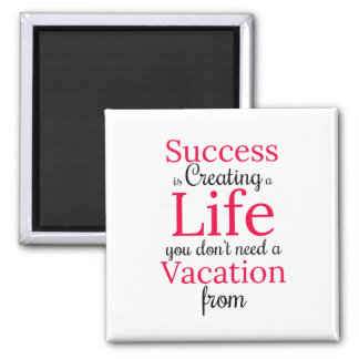 Create a Life You Dont Need a Vacation From Magnet