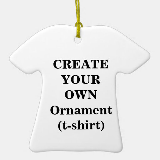 Create Your Own Ornament T Shirt Zazzle