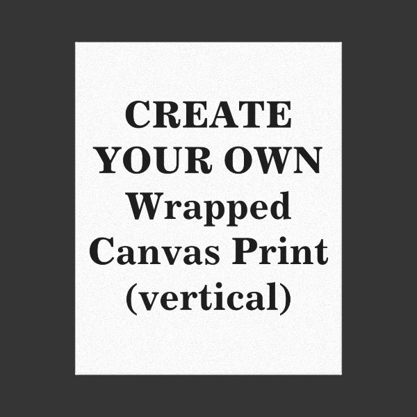 Create Your Own Wrapped Canvas Print (vertical)