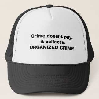 Crime doesnt pay, it collects.ORGANIZED CRIME Trucker Hat