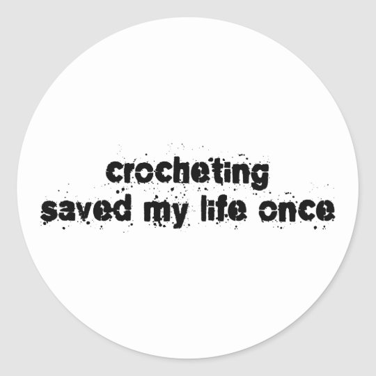 Crocheting Saved My Life Once Classic Round Sticker