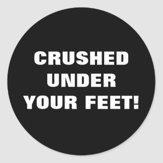 CRUSHED UNDER YOUR FEET! CLASSIC ROUND STICKER