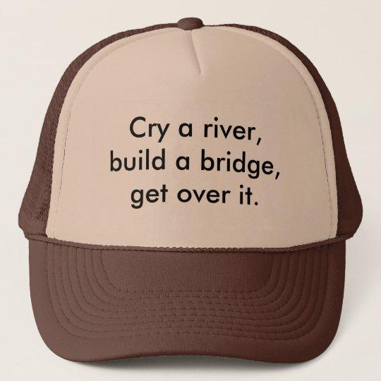Cry a river, build a bridge, get over it. trucker hat