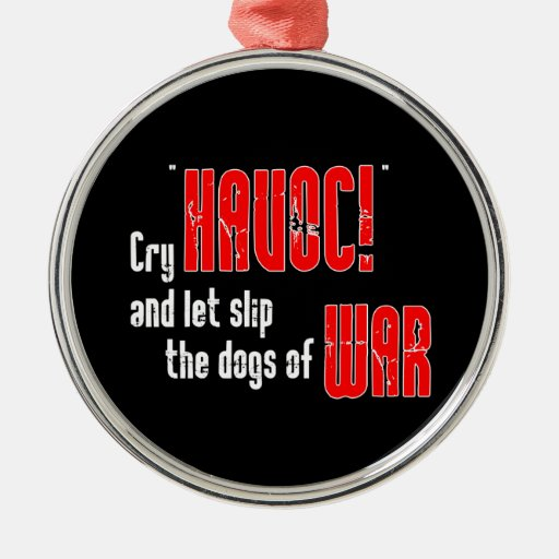 """Cry """"Havoc!"""" and Let Slip the Dogs of War Christmas Ornament"""