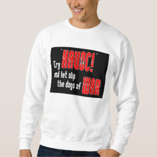 """Cry """"Havoc!"""" and Let Slip the Dogs of War Sweatshirt"""