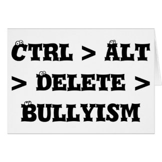 Ctrl > Alt > Delete > Bullyism - Anti Bully Card