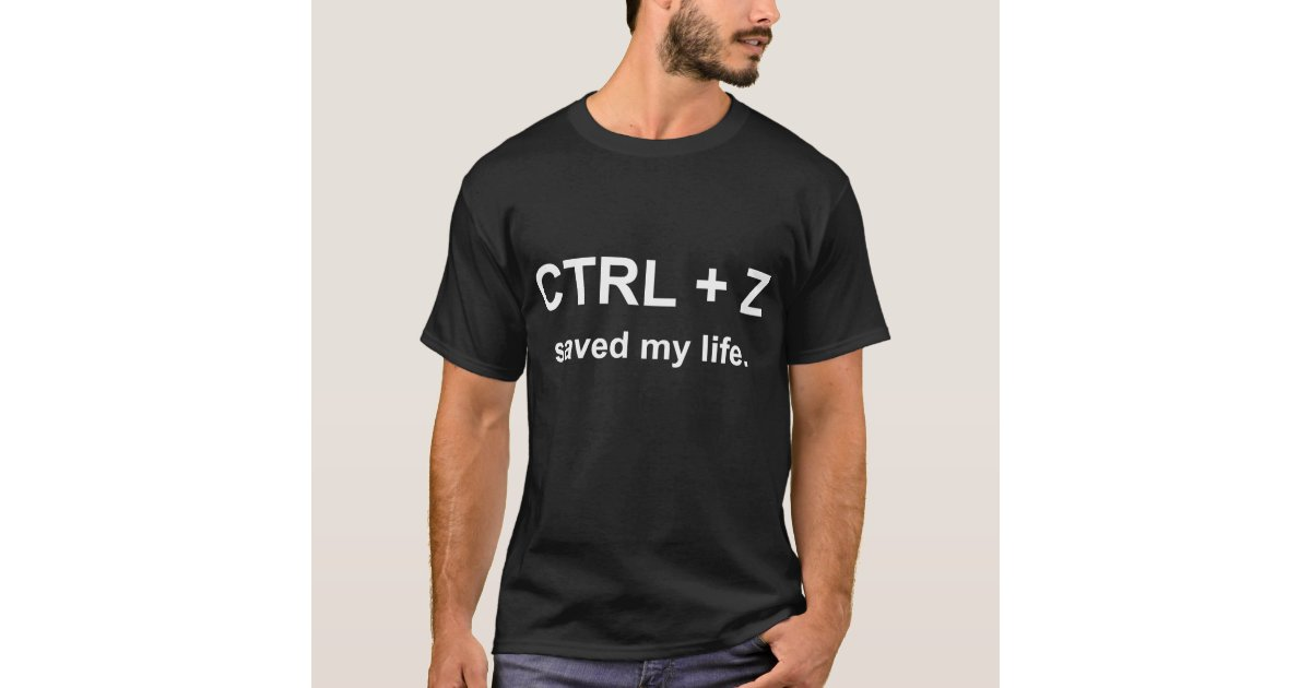 2a55cbd82 CTRL + Z Saved My Life - Computer Geek and Nerd T-Shirt   Zazzle.com