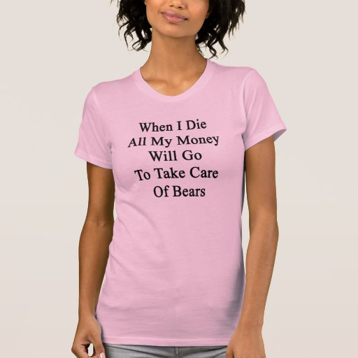 Cuando muero todo el mi dinero irá a tomar cuidado tee shirt