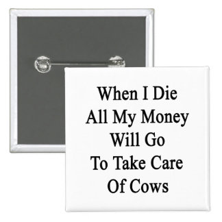 Cuando muero todo el mi dinero irá a tomar el cuid pin