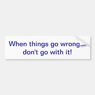 ¡Cuando salen mal las cosas… no vaya con él! Pegatina Para Auto