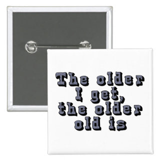 Cuanto más viejo consigo, más viejo el viejo soy pin cuadrado