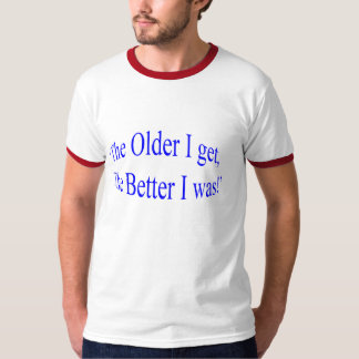"""¡'Cuanto más viejo consigo, mejor era! """" Playera"""
