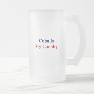 Cuba Is My Country 16 Oz Frosted Glass Beer Mug
