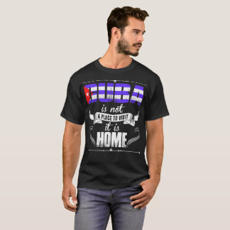 Cuba Is Not A Place To Visit It Is Home Tshirt