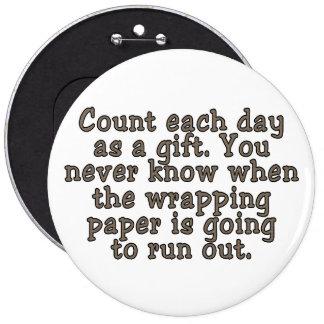 Cuente cada día como regalo. Usted nunca sabe… Pin Redondo De 6 Pulgadas