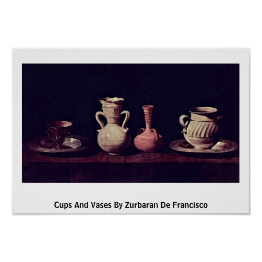 Cups And Vases By Zurbaran De Francisco Poster