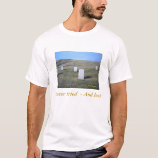 Custer tried  - And lost,... T-Shirt