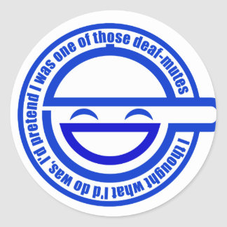 Customize Your Own: I'd pretend deaf-mutes Classic Round Sticker