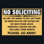 "Customize Your Own No Soliciting Sign<br><div class=""desc"">Send those pesky door-knockers away with a chuckle with a custom &quot;No Soliciting&quot; yard sign for your home! Sign reads: No Soliciting - We are too broke to buy anything - We know who we are voting for - We Have found Jesus - Seriously: Unless you are __fill_in_the_blanks__ - Please,...</div>"