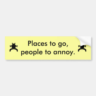Cute bumper sticker Places to go people to annoy