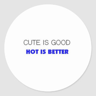 cute is good hot is better classic round sticker