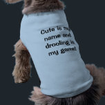 """Cute Is My Name And Drooling Is My Game dog shirt<br><div class=""""desc"""">Cute Is My Name And Drooling Is My Game dog shirt: Do you have a cute puppy dog who is also a bit of a drooler? Then you&#39;ll love this adorable shirt for your cute drooling pooch! If you&#39;d like, you can even customize this Cute Is My Name And Drooling...</div>"""