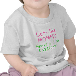 Cute Like Mommy, Smelly Like Daddy Shirts