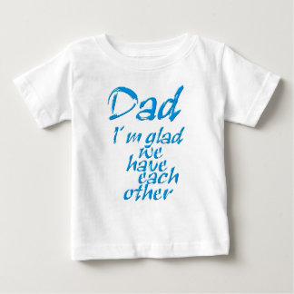 Dad I´m glad we have each to other Baby T-Shirt