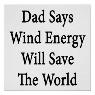 Dad Says Wind Energy Will Save The World Posters