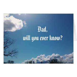 DAD, WILL YOU EVER KNOW? card