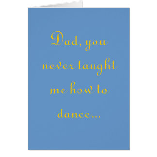 Dad, you never taught me how to dance... card