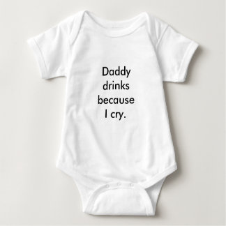 Daddy drinks because I cry. Baby Bodysuit