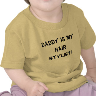 Daddy is my hair stylist! tees