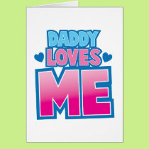 Daddy loves ME! Card