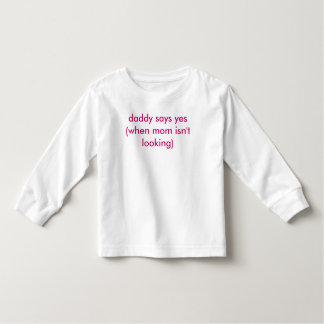 daddy says yes (when mom isn't looking) toddler t-shirt