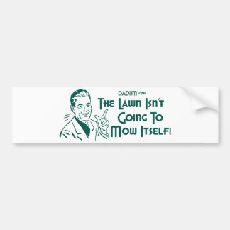 Dadism #191 - The Lawn Isn't Going To Mow Itself! Car Bumper Sticker