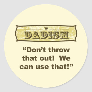 Dadism - Don't throw that out! Classic Round Sticker