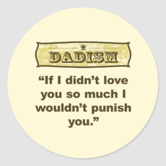 Dadism - If I didn't love you so much I wouldn't.. Classic Round Sticker