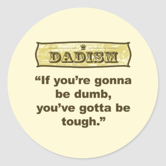 Dadism- If you're gonna be dumb you gotta be tough Classic Round Sticker